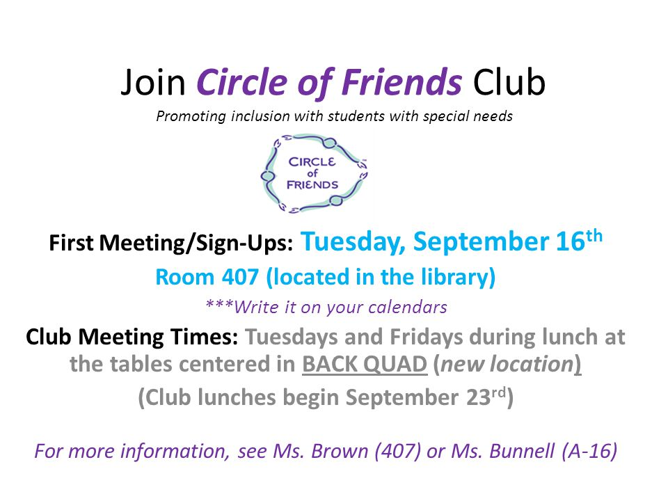 Join Circle of Friends Club Promoting inclusion with students with special needs First Meeting/Sign-Ups: Tuesday, September 16 th Room 407 (located in the library) ***Write it on your calendars Club Meeting Times: Tuesdays and Fridays during lunch at the tables centered in BACK QUAD (new location) (Club lunches begin September 23 rd ) For more information, see Ms.