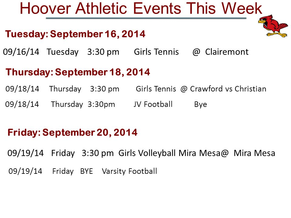 Hoover Athletic Events This Week Thursday: September 18, /18/14Thursday 3:30 pm Girls Crawford vs Christian 09/18/14 Thursday 3:30pm JV Football Bye Tuesday: September 16, /16/14Tuesday 3:30 pm Girls Clairemont 09/19/14Friday 3:30 pm Girls Volleyball Mira Mira Mesa Friday: September 20, /19/14Friday BYE Varsity Football