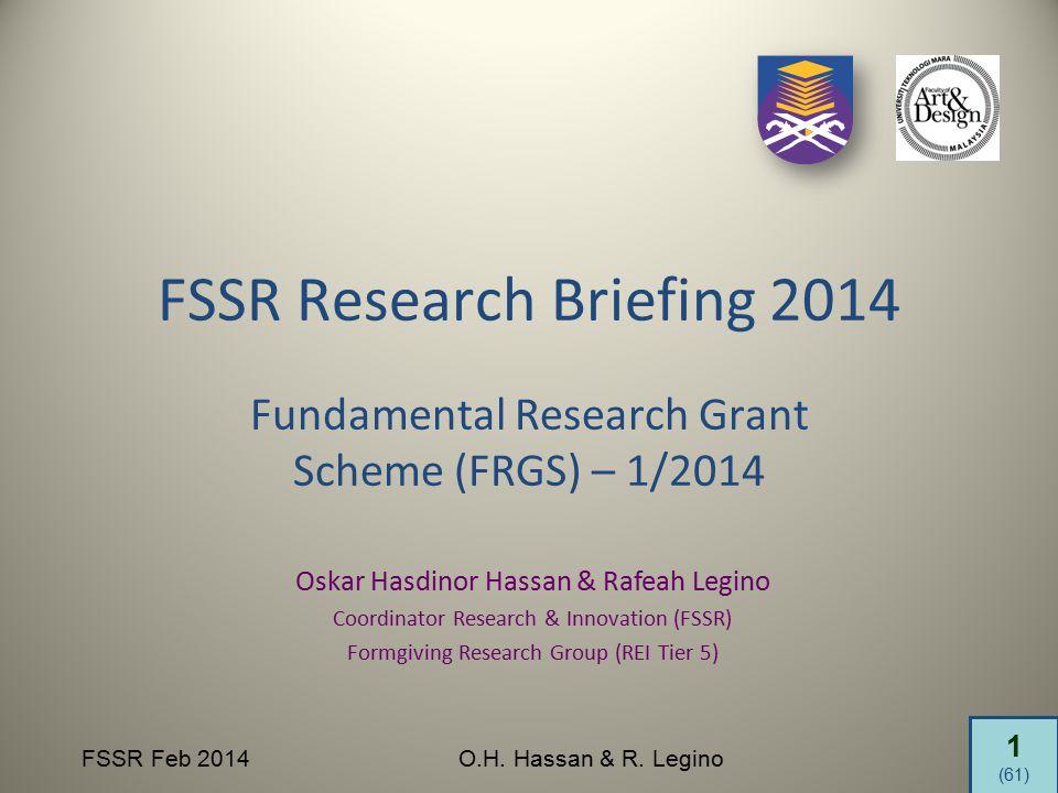 1 (61) FSSR Feb 2014O.H. Hassan & R. Legino FSSR Research Briefing 2014 Fundamental Research Grant Scheme (FRGS) – 1/2014 Oskar Hasdinor Hassan & Rafe