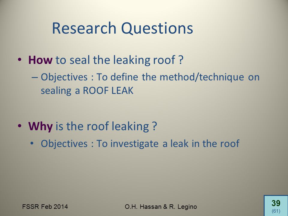 39 (61) FSSR Feb 2014O.H. Hassan & R. Legino Research Questions How to seal the leaking roof ? – Objectives : To define the method/technique on sealin