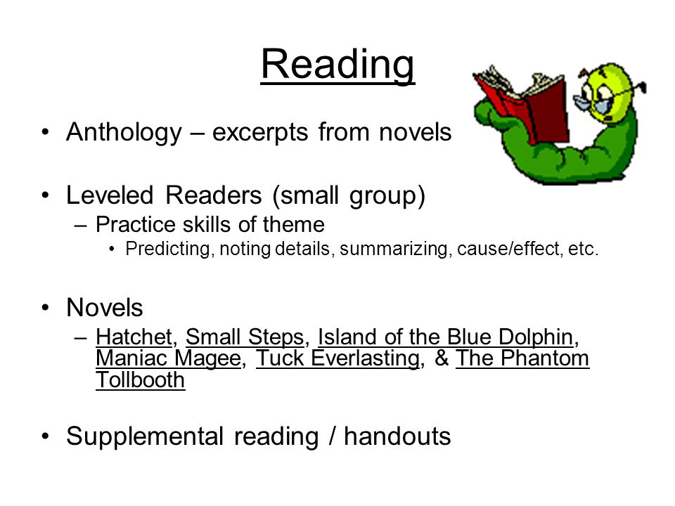 Reading Anthology – excerpts from novels Leveled Readers (small group) –Practice skills of theme Predicting, noting details, summarizing, cause/effect, etc.