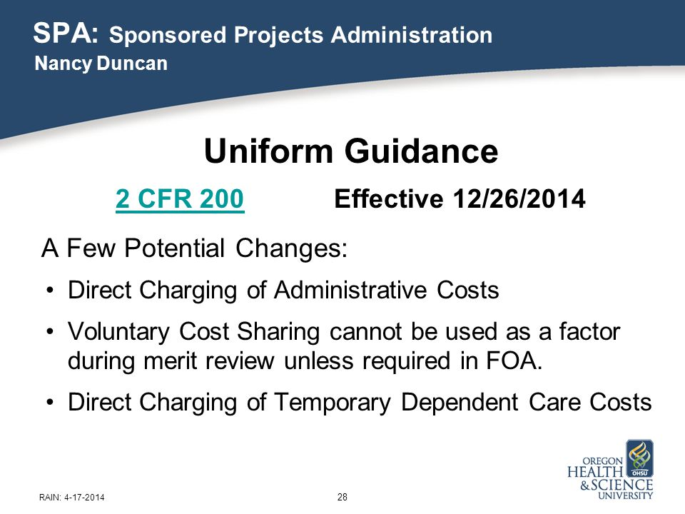 SPA: Sponsored Projects Administration Uniform Guidance 2 CFR 2002 CFR 200 Effective 12/26/2014 A Few Potential Changes: Direct Charging of Administrative Costs Voluntary Cost Sharing cannot be used as a factor during merit review unless required in FOA.