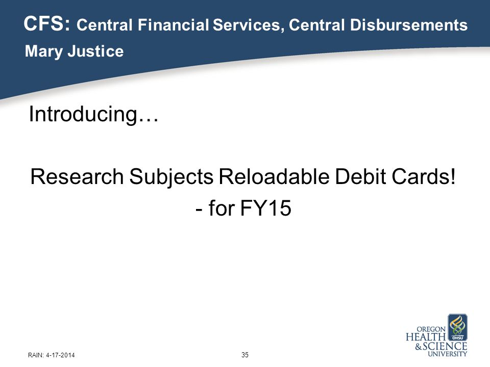CFS: Central Financial Services, Central Disbursements Introducing… Research Subjects Reloadable Debit Cards.