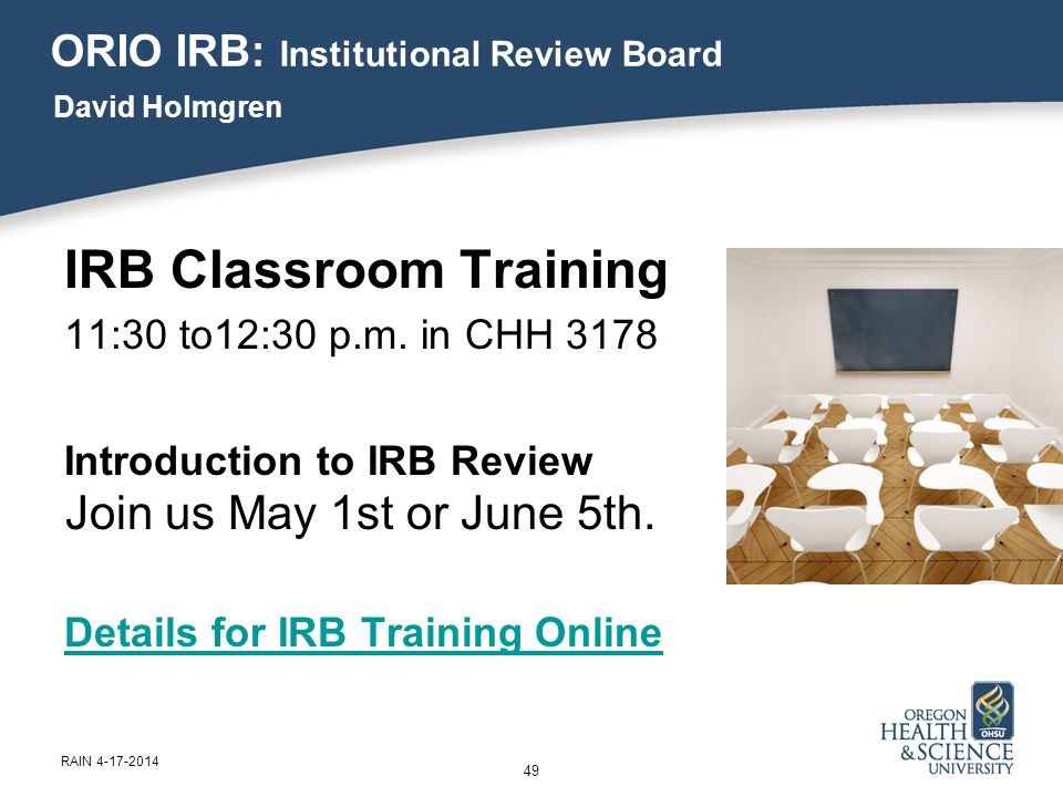 IRB Classroom Training 11:30 to12:30 p.m. in CHH 3178 Introduction to IRB Review Join us May 1st or June 5th. Details for IRB Training Online 49 RAIN
