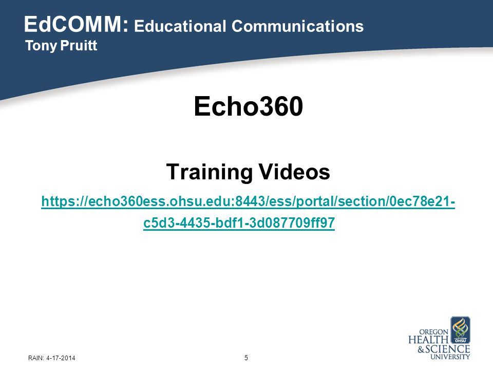 5 RAIN: 4-17-2014 Echo360 Training Videos https://echo360ess.ohsu.edu:8443/ess/portal/section/0ec78e21- c5d3-4435-bdf1-3d087709ff97 EdCOMM: Educationa