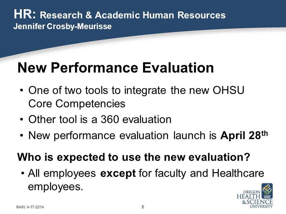 HR: Research & Academic Human Resources Jennifer Crosby-Meurisse 8 RAIN: 4-17-2014 New Performance Evaluation One of two tools to integrate the new OHSU Core Competencies Other tool is a 360 evaluation New performance evaluation launch is April 28 th Who is expected to use the new evaluation.