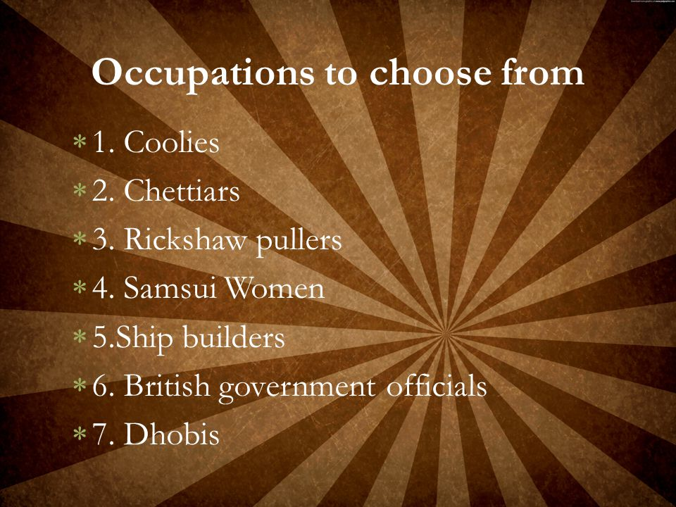  1. Coolies  2. Chettiars  3. Rickshaw pullers  4. Samsui Women  5.Ship builders  6. British government officials  7. Dhobis Occupations to cho