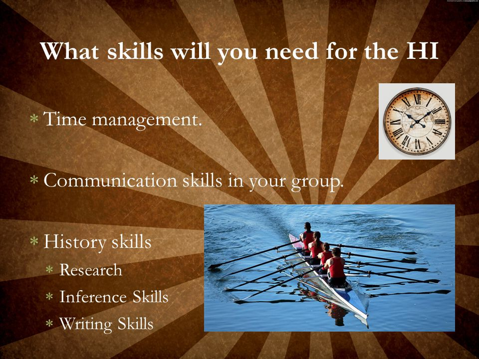  Time management.  Communication skills in your group.  History skills  Research  Inference Skills  Writing Skills What skills will you need for