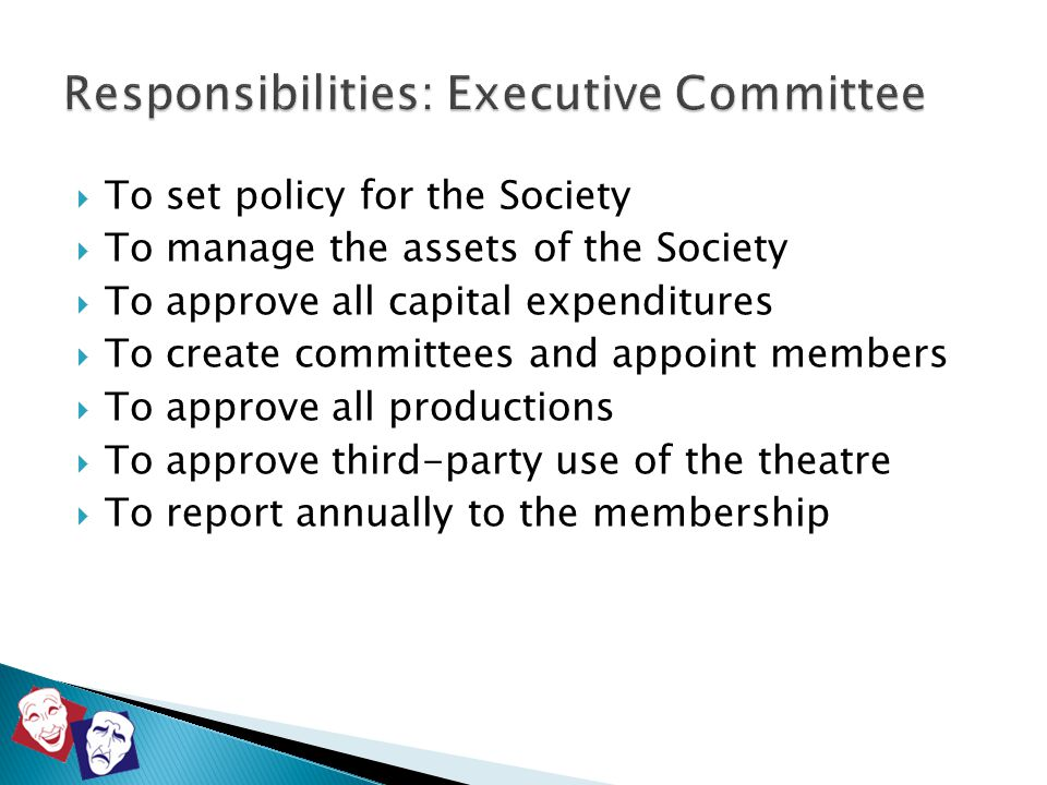  To set policy for the Society  To manage the assets of the Society  To approve all capital expenditures  To create committees and appoint members