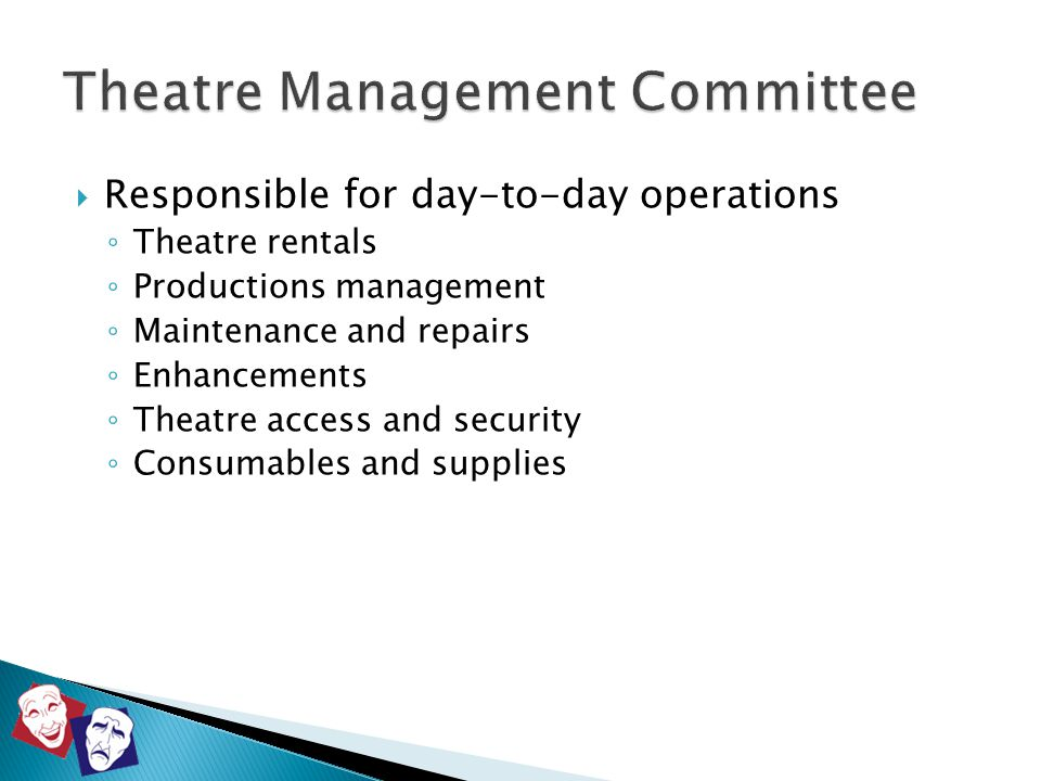  Responsible for day-to-day operations ◦ Theatre rentals ◦ Productions management ◦ Maintenance and repairs ◦ Enhancements ◦ Theatre access and secur