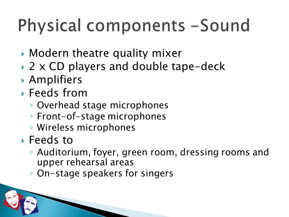  Modern theatre quality mixer  2 x CD players and double tape-deck  Amplifiers  Feeds from ◦ Overhead stage microphones ◦ Front-of-stage microphon