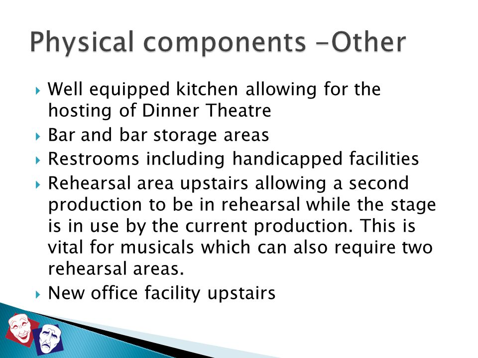  Well equipped kitchen allowing for the hosting of Dinner Theatre  Bar and bar storage areas  Restrooms including handicapped facilities  Rehearsa