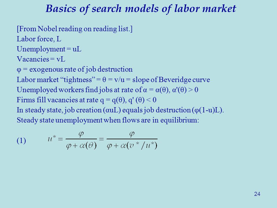 Basics of search models of labor market [From Nobel reading on reading list.] Labor force, L Unemployment = uL Vacancies = vL φ = exogenous rate of job destruction Labor market tightness = θ = v/u = slope of Beveridge curve Unemployed workers find jobs at rate of α = α(θ), α (θ) > 0 Firms fill vacancies at rate q = q(θ), q (θ) < 0 In steady state, job creation (αuL) equals job destruction (φ(1-u)L).