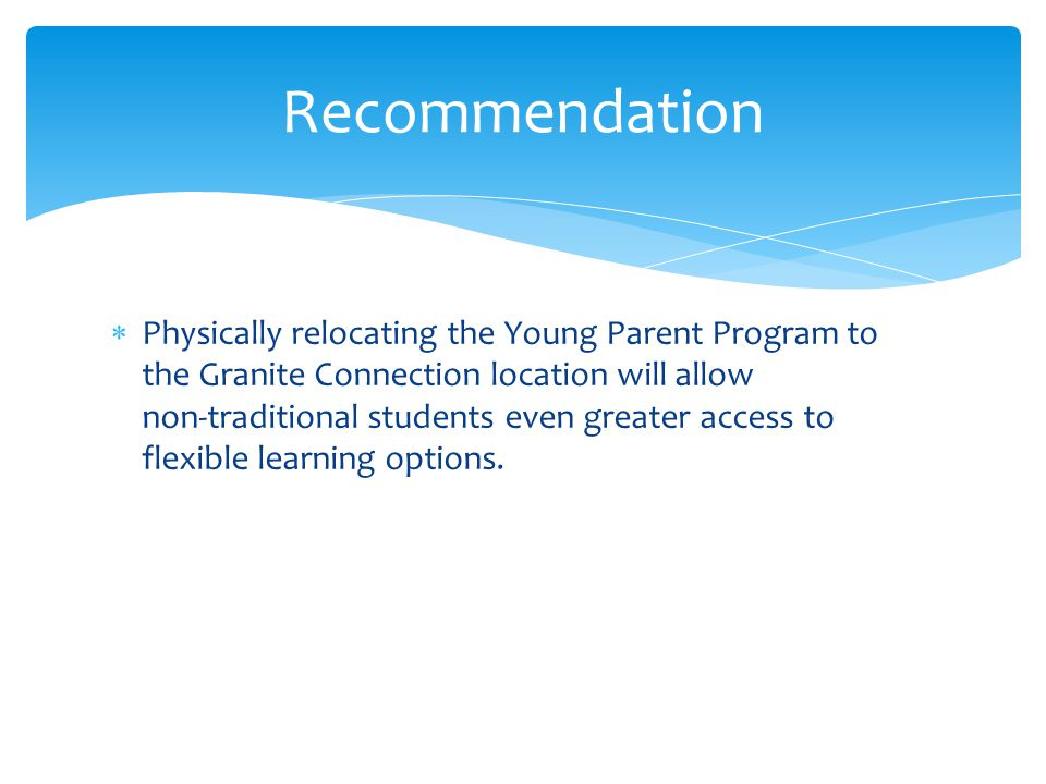  Physically relocating the Young Parent Program to the Granite Connection location will allow non-traditional students even greater access to flexibl