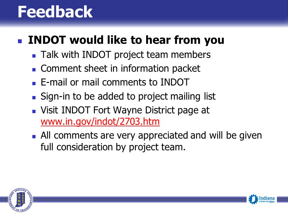 Feedback INDOT would like to hear from you Talk with INDOT project team members Comment sheet in information packet E-mail or mail comments to INDOT S