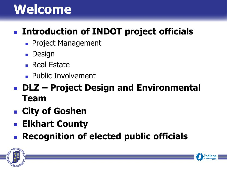 Welcome Introduction of INDOT project officials Project Management Design Real Estate Public Involvement DLZ – Project Design and Environmental Team C
