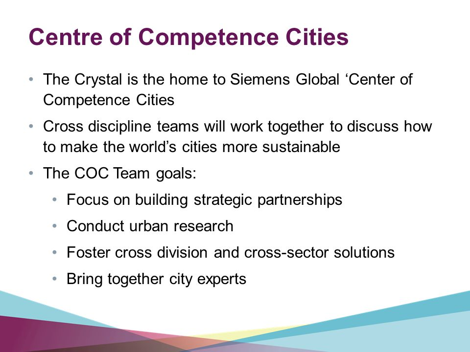 The Crystal is the home to Siemens Global 'Center of Competence Cities Cross discipline teams will work together to discuss how to make the world's cities more sustainable The COC Team goals: Focus on building strategic partnerships Conduct urban research Foster cross division and cross-sector solutions Bring together city experts Centre of Competence Cities