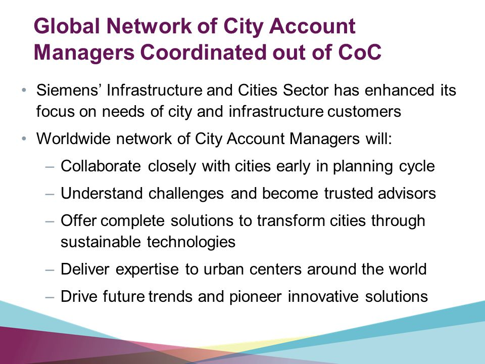 Global Network of City Account Managers Coordinated out of CoC Siemens' Infrastructure and Cities Sector has enhanced its focus on needs of city and infrastructure customers Worldwide network of City Account Managers will: –Collaborate closely with cities early in planning cycle –Understand challenges and become trusted advisors –Offer complete solutions to transform cities through sustainable technologies –Deliver expertise to urban centers around the world –Drive future trends and pioneer innovative solutions