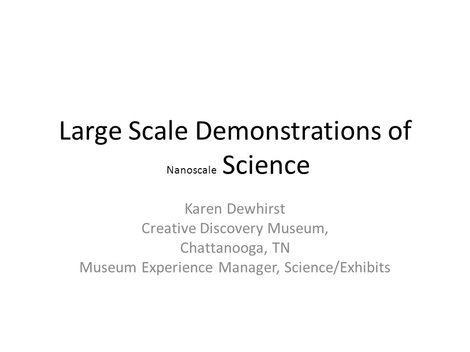 Large Scale Demonstrations of Nanoscale Science Karen Dewhirst Creative Discovery Museum, Chattanooga, TN Museum Experience Manager, Science/Exhibits