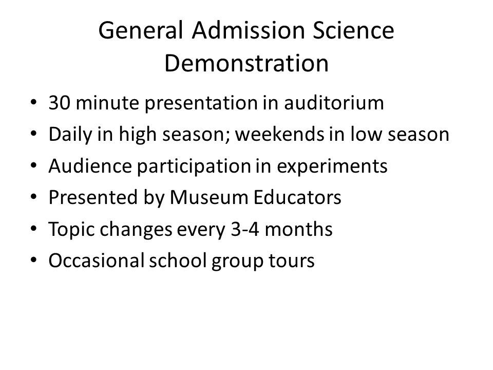 General Admission Science Demonstration 30 minute presentation in auditorium Daily in high season; weekends in low season Audience participation in experiments Presented by Museum Educators Topic changes every 3-4 months Occasional school group tours
