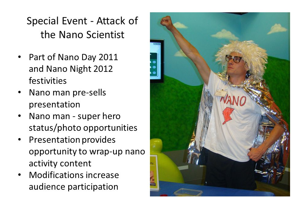 Special Event - Attack of the Nano Scientist Part of Nano Day 2011 and Nano Night 2012 festivities Nano man pre-sells presentation Nano man - super hero status/photo opportunities Presentation provides opportunity to wrap-up nano activity content Modifications increase audience participation