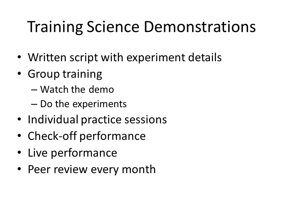Training Science Demonstrations Written script with experiment details Group training – Watch the demo – Do the experiments Individual practice sessions Check-off performance Live performance Peer review every month
