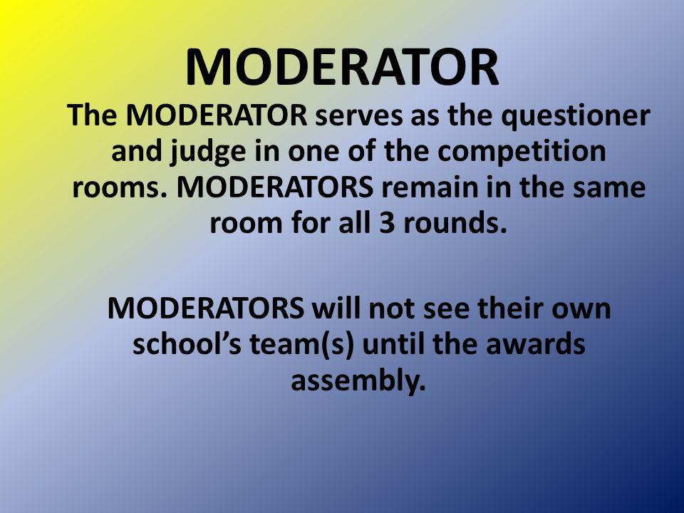 MODERATOR The MODERATOR serves as the questioner and judge in one of the competition rooms. MODERATORS remain in the same room for all 3 rounds. MODER