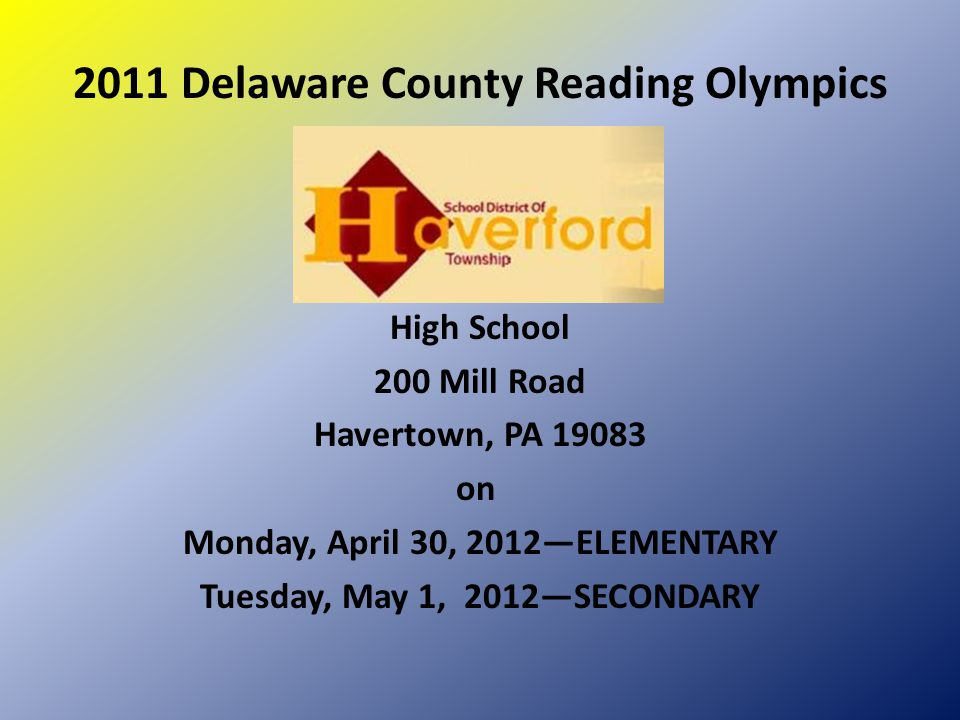 2011 Delaware County Reading Olympics High School 200 Mill Road Havertown, PA 19083 on Monday, April 30, 2012—ELEMENTARY Tuesday, May 1, 2012—SECONDAR