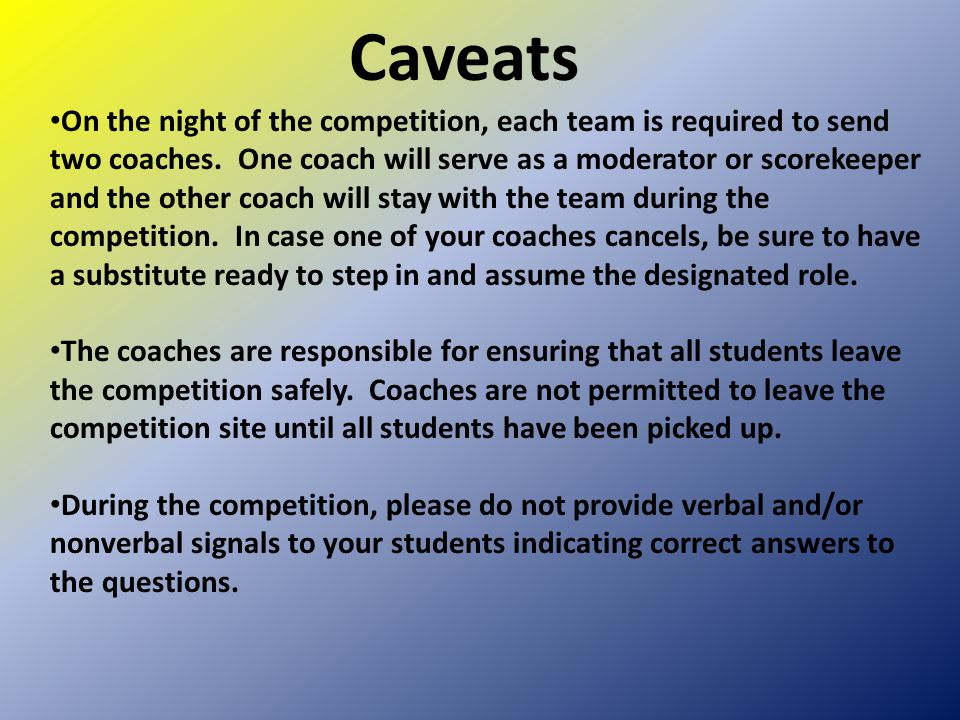 Caveats On the night of the competition, each team is required to send two coaches. One coach will serve as a moderator or scorekeeper and the other c