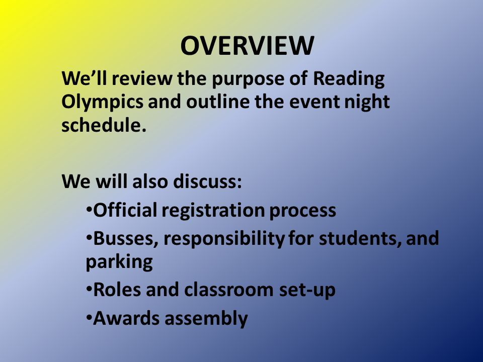 OVERVIEW We'll review the purpose of Reading Olympics and outline the event night schedule. We will also discuss: Official registration process Busses