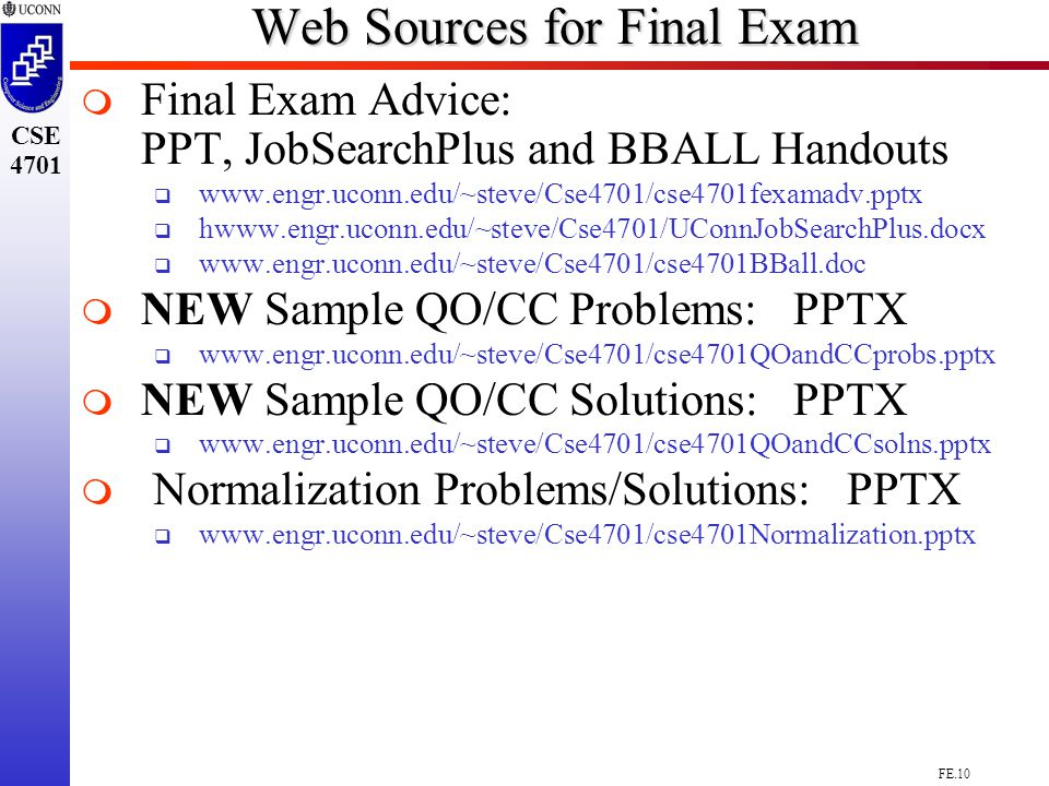FE.10 CSE 4701 Web Sources for Final Exam   Final Exam Advice: PPT, JobSearchPlus and BBALL Handouts  www.engr.uconn.edu/~steve/Cse4701/cse4701fexamadv.pptx  hwww.engr.uconn.edu/~steve/Cse4701/UConnJobSearchPlus.docx  www.engr.uconn.edu/~steve/Cse4701/cse4701BBall.doc   NEW Sample QO/CC Problems: PPTX  www.engr.uconn.edu/~steve/Cse4701/cse4701QOandCCprobs.pptx   NEW Sample QO/CC Solutions: PPTX  www.engr.uconn.edu/~steve/Cse4701/cse4701QOandCCsolns.pptx   Normalization Problems/Solutions: PPTX  www.engr.uconn.edu/~steve/Cse4701/cse4701Normalization.pptx