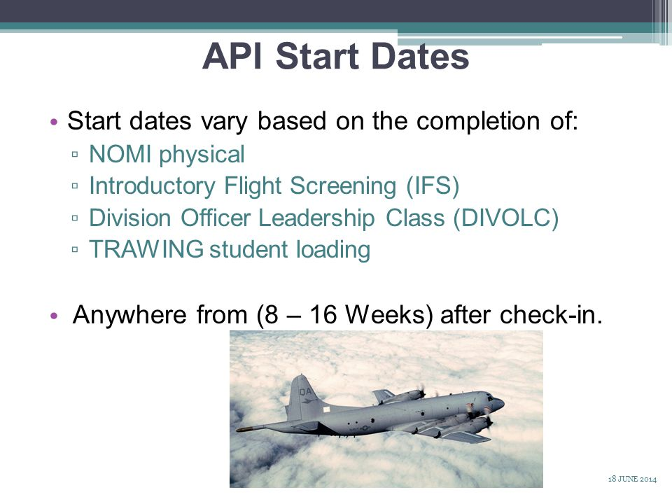 API Start Dates Start dates vary based on the completion of: ▫ NOMI physical ▫ Introductory Flight Screening (IFS) ▫ Division Officer Leadership Class (DIVOLC) ▫ TRAWING student loading Anywhere from (8 – 16 Weeks) after check-in.