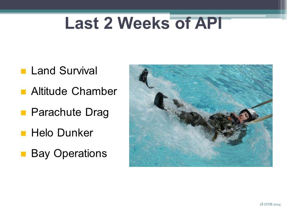 n Land Survival n Altitude Chamber n Parachute Drag n Helo Dunker n Bay Operations Last 2 Weeks of API 18 JUNE 2014