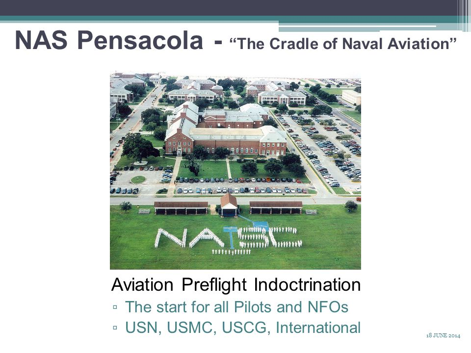 NAS Pensacola - The Cradle of Naval Aviation Aviation Preflight Indoctrination ▫ The start for all Pilots and NFOs ▫ USN, USMC, USCG, International 18 JUNE 2014