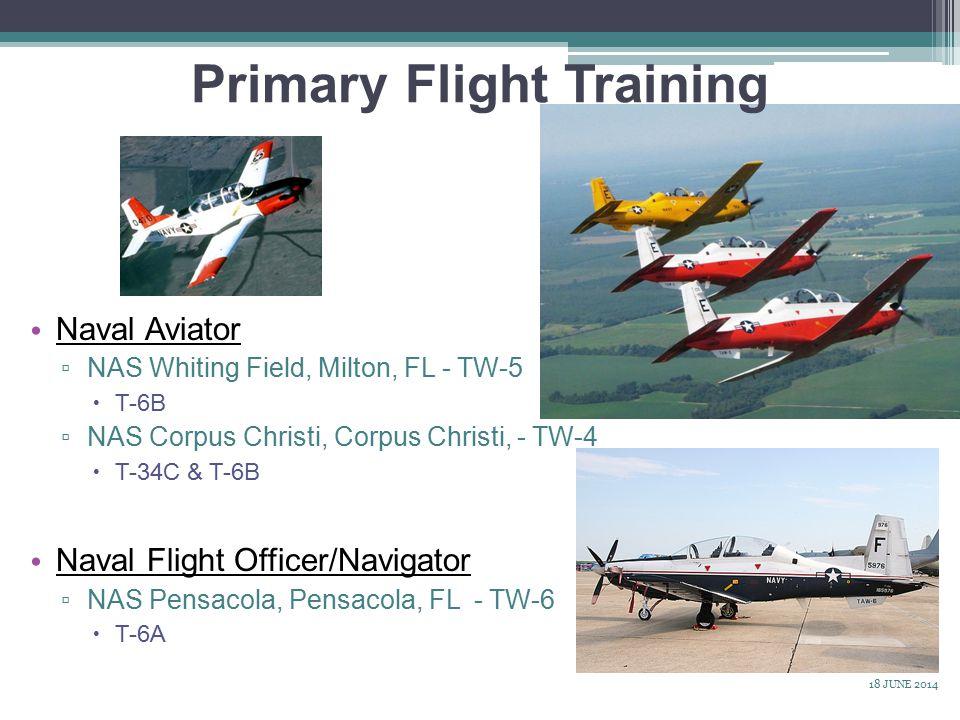 Naval Aviator ▫ NAS Whiting Field, Milton, FL - TW-5  T-6B ▫ NAS Corpus Christi, Corpus Christi, - TW-4  T-34C & T-6B Naval Flight Officer/Navigator ▫ NAS Pensacola, Pensacola, FL - TW-6  T-6A Primary Flight Training 18 JUNE 2014