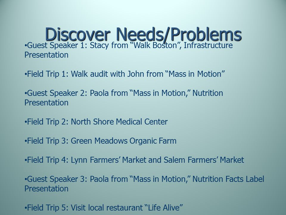 Discover Needs/Problems Guest Speaker 1: Stacy from Walk Boston , Infrastructure Presentation Field Trip 1: Walk audit with John from Mass in Motion Guest Speaker 2: Paola from Mass in Motion, Nutrition Presentation Field Trip 2: North Shore Medical Center Field Trip 3: Green Meadows Organic Farm Field Trip 4: Lynn Farmers' Market and Salem Farmers' Market Guest Speaker 3: Paola from Mass in Motion, Nutrition Facts Label Presentation Field Trip 5: Visit local restaurant Life Alive