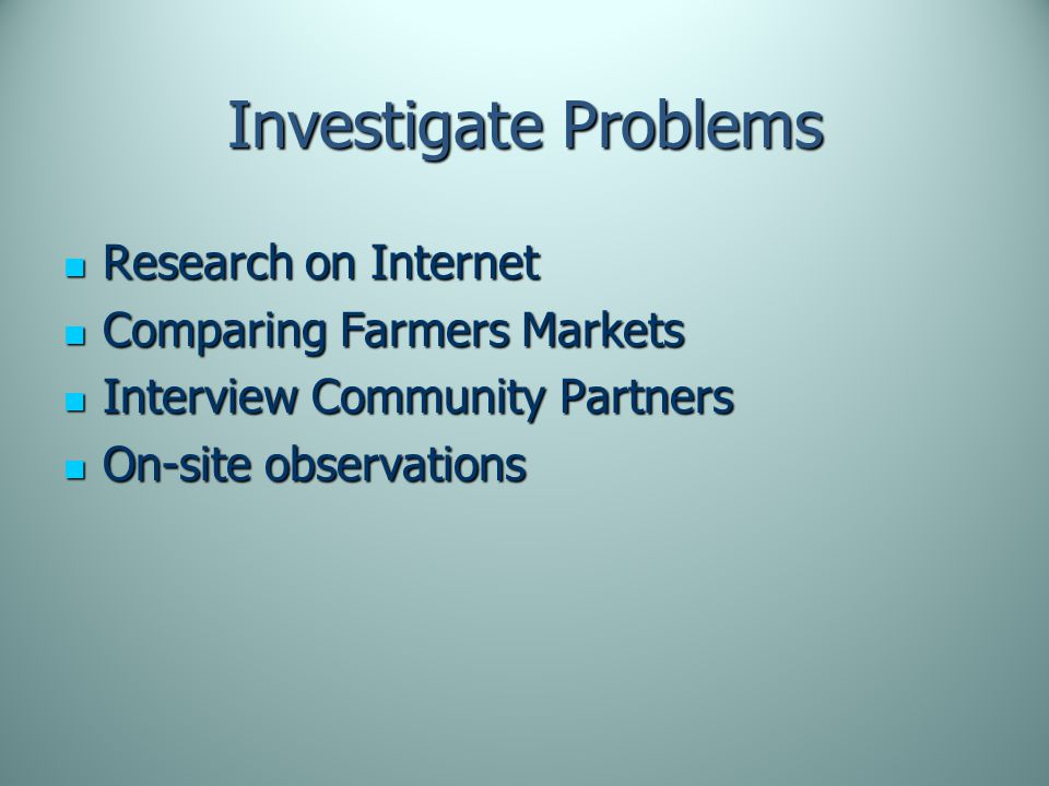 Investigate Problems Research on Internet Research on Internet Comparing Farmers Markets Comparing Farmers Markets Interview Community Partners Interview Community Partners On-site observations On-site observations