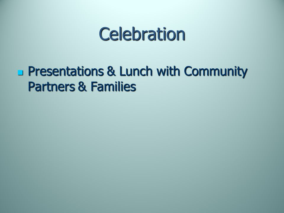 Celebration Presentations & Lunch with Community Partners & Families Presentations & Lunch with Community Partners & Families