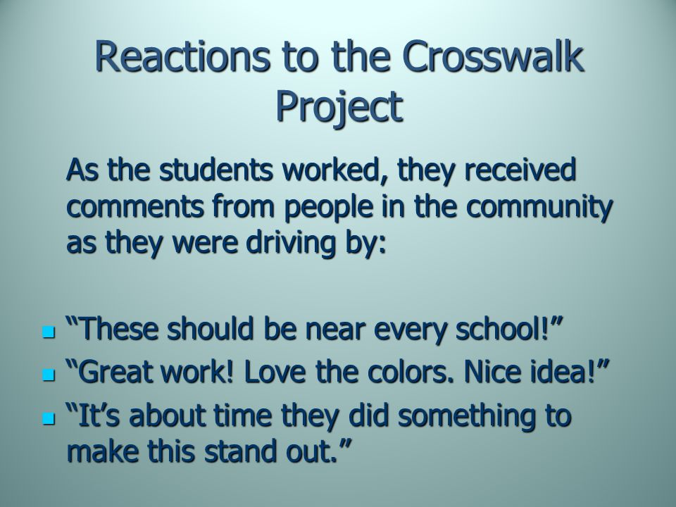 Reactions to the Crosswalk Project As the students worked, they received comments from people in the community as they were driving by: These should be near every school! These should be near every school! Great work.