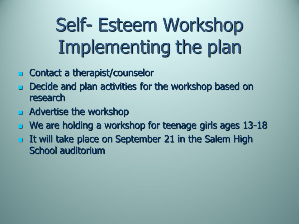Self- Esteem Workshop Implementing the plan Contact a therapist/counselor Contact a therapist/counselor Decide and plan activities for the workshop based on research Decide and plan activities for the workshop based on research Advertise the workshop Advertise the workshop We are holding a workshop for teenage girls ages 13-18 We are holding a workshop for teenage girls ages 13-18 It will take place on September 21 in the Salem High School auditorium It will take place on September 21 in the Salem High School auditorium