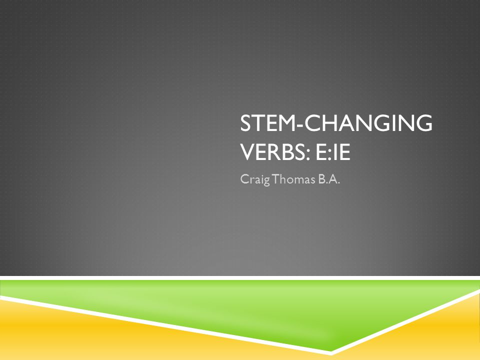 STEM-CHANGING VERBS: E:IE Craig Thomas B.A.