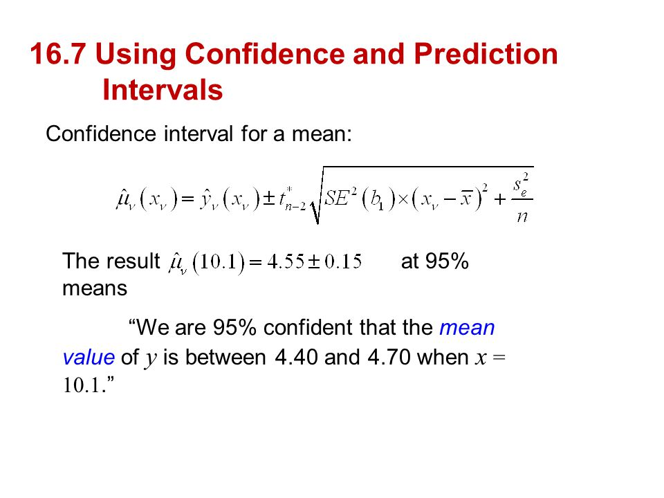 """16.7 Using Confidence and Prediction Intervals Confidence interval for a mean: The result at 95% means """"We are 95% confident that the mean value of y"""