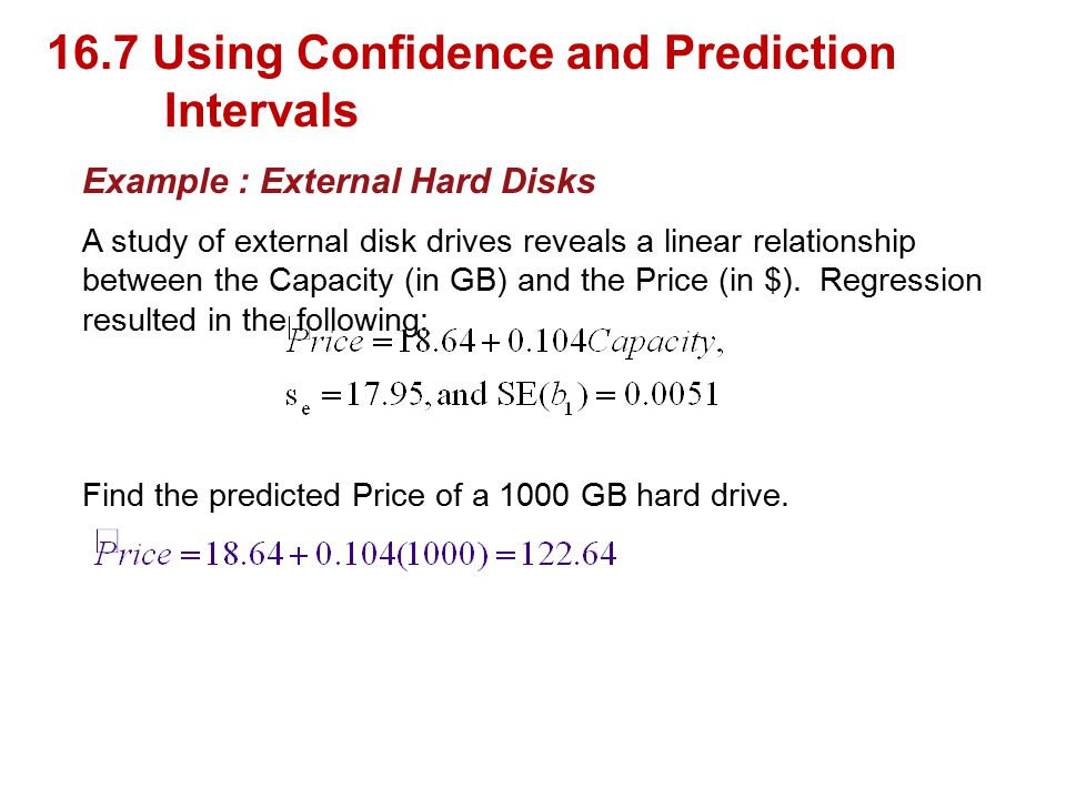 16.7 Using Confidence and Prediction Intervals Example : External Hard Disks A study of external disk drives reveals a linear relationship between the