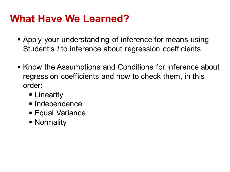 What Have We Learned?  Apply your understanding of inference for means using Student's t to inference about regression coefficients.  Know the Assum