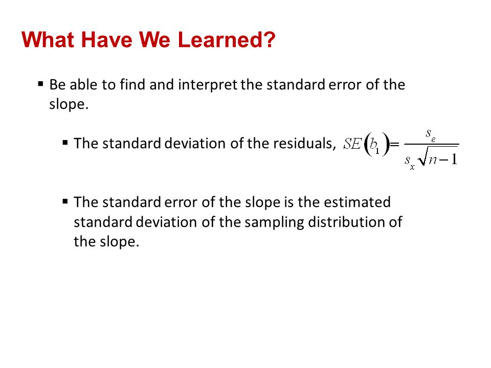 What Have We Learned?  Be able to find and interpret the standard error of the slope.  The standard deviation of the residuals,  The standard error