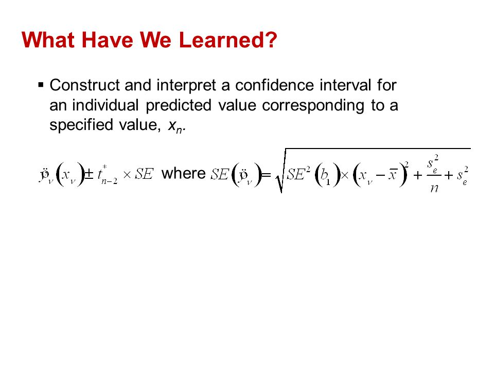 What Have We Learned?  Construct and interpret a confidence interval for an individual predicted value corresponding to a specified value, x n. where