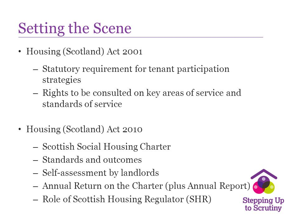 Setting the Scene Housing (Scotland) Act 2001 – Statutory requirement for tenant participation strategies – Rights to be consulted on key areas of ser