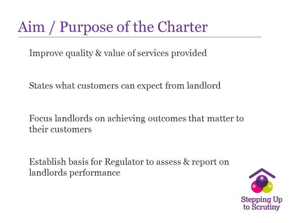 Aim / Purpose of the Charter Improve quality & value of services provided States what customers can expect from landlord Focus landlords on achieving