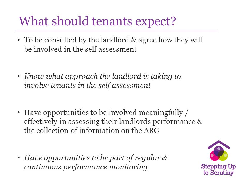 Stepping Up to Scrutiny Commissioned by the Scottish Government Three years - 34 housing organisations Programme covers tenants, staff and Board Key stages: – Background to scrutiny/understanding performance information – Preparation for scrutiny – Pilot scrutiny exercise – Debrief session