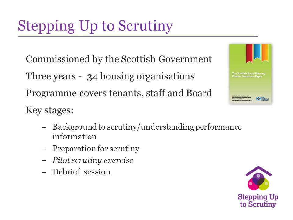 Stepping Up to Scrutiny Commissioned by the Scottish Government Three years - 34 housing organisations Programme covers tenants, staff and Board Key s
